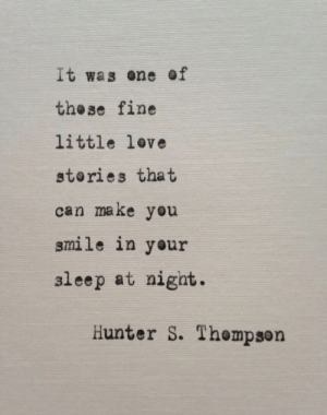 ene: It was ene of  the se fine  little love  stories that  can make you  smile in your  aleep at nigat.  Hunter S. Thempson