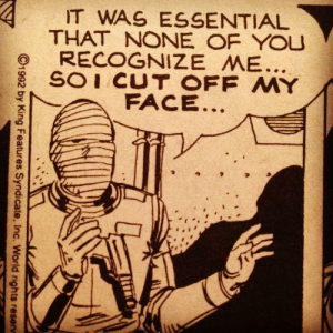 No Face: IT WAS ESSENTIAL  THAT NONE OF YOU  RECOGNIZE ME...  SOI CUT OFF MY  FACE..  C1992 by King Features Syndicate, Inc. World rights reserv No Face