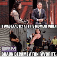 Meme, Memes, and Wrestling: IT WAS EXACTLWAT THISMOMENTWHEN  GRAVITY FORGOT ME  BRAUN BECAMEA FAN FAVORITE Man they're letting reigns be a babyface after retiring taker.. I don't blame the fans for booing him. It's not actually him who's blame for that, it's the creative team and Vince. romanreigns braunstrowman wrestling prowrestling professionalwrestling meme wrestlingmemes wwememes wwe nxt raw mondaynightraw sdlive smackdownlive tna impactwrestling totalnonstopaction impactonpop boundforglory bfg xdivision njpw newjapanprowrestling roh ringofhonor luchaunderground pwg