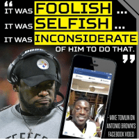 The Steelers coach did not hold back when addressing Antonio Brown's locker room broadcast.: IT WAS  FOOLISH  SELFISH  IT WAS  IT WAS  INCONSIDERATE  OF HIM TO DO THAT.  status  O Photo  9 check in  MIKE TOMLIN ON  ANTONII BROWNS  FACEBOOK VIDEO The Steelers coach did not hold back when addressing Antonio Brown's locker room broadcast.