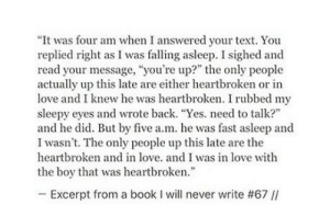 "Love, Book, and Text: ""It was four am when I answered your text. You  replied right as I was falling asleep. I sighed and  read your message, ""you're up?"" the only people  actually up this late are either heartbroken or in  love and I knew he was heartbroken. I rubbed my  sleepy eyes and wrote back. ""Yes. need to talk?  and he did. But by five a.m. he was fast asleep and  I wasn't. The only people up this late are the  heartbroken and in love. and I was in love with  the boy that was heartbroken  -Excerpt from a book I will never write #67 //"