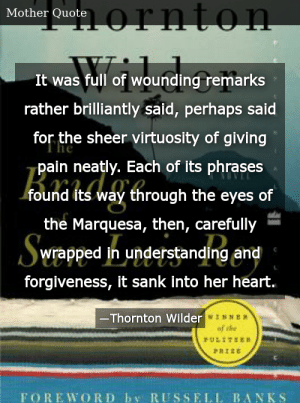 SIZZLE: It was full of wounding remarks rather brilliantly said, perhaps said for the sheer virtuosity of giving pain neatly. Each of its phrases found its way through the eyes of the Marquesa, then, carefully wrapped in understanding and forgiveness, it sank into her heart.