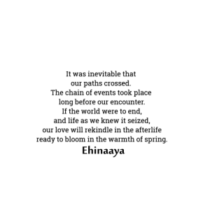 ehinaaya:  My Poetry Book: The Essence of Heartbreak : It was inevitable that  paths crossed.  The chain of events took place  long before our encounter.  If the world were to end,  and life as we knew it seized,  our  our love will rekindle in the afterlife  ready to bloom in the warmth of spring.  Ehinaaya ehinaaya:  My Poetry Book: The Essence of Heartbreak
