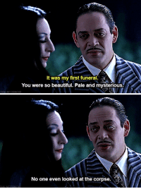 Beautiful, Family, and Addams Family: It was my first funeral.  You were so beautiful. Pale and mysterious.  No one even looked at the corpse. The Addams Family (1991)