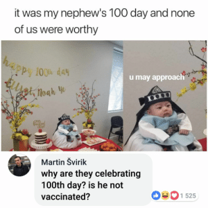 nephews: it was my nephew's 100 day and none  of us were worthy  Py 100% day  u may approach  loah  Martin Švirik  why are they celebrating  100th day? is he not  1 525  vaccinated?