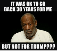 Trump: IT WAS OK TO GO  BACK 30 YEARS FOR ME  BUT NOT FOR TRUMPP