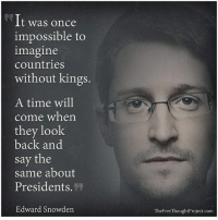 Facebook, Memes, and News: It was once  impossible to  imagine  countries  without kings.  A time will  come when  they look  back and  say the  same about  Presidents.  27  Edward Snowden  TheFreeThoughtProject.com 💭 He's right, you know... googlevoluntaryism 💭🤔🤔🤔💭 Join Us: @TheFreeThoughtProject 💭 TheFreeThoughtProject 💭 LIKE our Facebook page & Visit our website for more News and Information. Link in Bio... 💭 www.TheFreeThoughtProject.com
