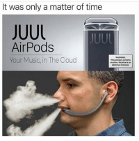 Wouldn't be surprised.. 💀 https://t.co/uBR5mNstdJ: It was only a matter of time  JUUL  AirPods  Your Music, in The Cloud  WARNING  This product contains  nicotine. Nicotine is  addictive chemical Wouldn't be surprised.. 💀 https://t.co/uBR5mNstdJ