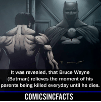 Batman, Disney, and Memes: It was revealed, that Bruce Wayne  (Batman) relieves the moment of his  parents being killed everyday until he dies.  COMICSINCFACTS I guess it's not always fun being the 'Vigilante Billionaire Philanthropist'... Please Turn On Your Post Notifications For My Account😜👍! - - - - - - - - - - - - - - - - - - - - - - - - Batman Superman DCEU DCComics DeadPool DCUniverse Marvel Flash MarvelComics MCU MarvelUniverse Netflix DeathStroke JusticeLeague StarWars Spiderman Ironman Batman Logan TheJoker Like4Like L4L WonderWoman DoctorStrange Flash JusticeLeague WonderWoman Hulk Disney CW DarthVader Tonystark Wolverine