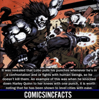 Batman, Disney, and Memes: It was revealed that Lobo pulls his punches whenever he's in  a confrontation and or fights with human beings, so he  doesn't kill them. An example of this was when he knocked  down Harley Quinn to her knees with one punch, it is worth  noting that he has been shown to level cities with ease.  COMICSINCFACTS That makes sense, because he could compress a city that weighed billions of pounds into a small ball just to eat it... Please Turn On Your Post Notifications For My Account😜👍! - - - - - - - - - - - - - - - - - - - - - - - - Batman Superman DCEU DCComics DeadPool DCUniverse Marvel Flash MarvelComics MCU MarvelUniverse Netflix DeathStroke JusticeLeague StarWars Spiderman Ironman Batman Logan TheJoker Like4Like L4L WonderWoman DoctorStrange Flash JusticeLeague WonderWoman Hulk Disney CW DarthVader Tonystark Wolverine