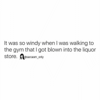 ⠀: It was so windy when was walking to  the gym that got blown into the liquor  store  @sarcasm only ⠀