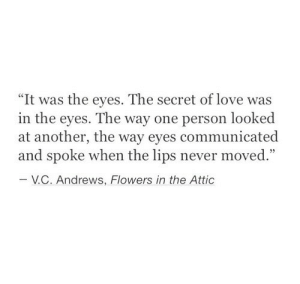 "Love, Flowers, and Never: ""It was the eyes. The secret of love was  in the eyes. The way one person looked  at another, the way eyes communicated  and spoke when the lips never moved.""  V.С. Andrews, Flowers in the Attic"