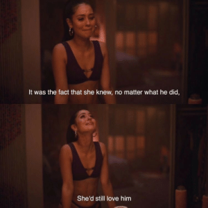 shed: It was the fact that she knew, no matter what he did,  She'd still love him