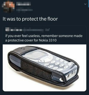 Nokia, Remember, and You: It was to protect the floor  if you ever feel useless, remember someone made  a protective cover for Nokia 3310 Protection
