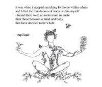 Foundations: it was when i stopped searching for home within others  and lifted the foundations of home within myself  i found there were no roots more intimate  than those between a mind and body  that have decided to be whole  - rupi kaur