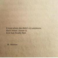 Love, Cry, and She: It was when she didn't cry anymore,  that's when I knew it  love had finally fled  M. Mustun