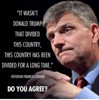 """Let's put blame where blame is due… one of Obama's most destructive Legacies is the deep-rooted Division he left behind: """"IT WASN'T  DONALD TRUMP  THAT DIVIDED  THIS COUNTRY,  THIS COUNTRY HAS BEEN  DIVIDED FOR A LONG TIME.""""  REVEREND FRANKLIN GRAHAM  DO YOU AGREE? Let's put blame where blame is due… one of Obama's most destructive Legacies is the deep-rooted Division he left behind"""
