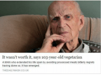 Life, Memes, and Vegetarian: It wasn't worth it, says 103-year-old vegetarian  A MAN who extended his life span by avoiding processed meats bitterly regrets  having done so, it has emerged.  THEDAILYMASH.CO.UK (GC) Ya think...