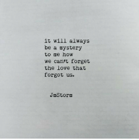 Love, Mystery, and How: it will always  be a mystery  to me how  we cantt forget  the love that  forgot us.  JmStorm