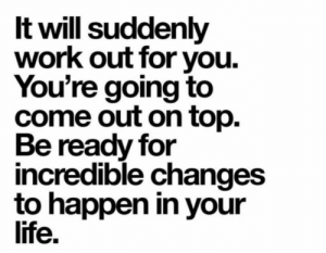 Be Ready: It will suddenly  work out for you  You're going to  come out on top.  Be ready for  incredible changes  to happen in your  life.