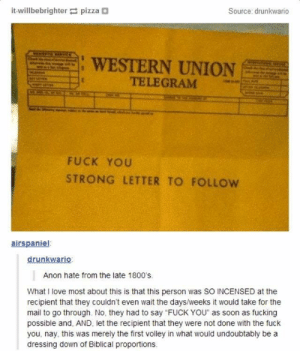 "Fuck You, Fucking, and Love: it-willbebrighter pizza+  Source: drunkwario  : WESTERN UNION  TELEGRAM  FUCK YOU  STRONG LETTER TO FOLLow  airspaniel  drunkwario  Anon hate from the late 1800's  What I love most about this is that this person was SO INCENSED at the  recipient that they couldn't even wait the days/weeks it would take for the  mail to go through. No, they had to say ""FUCK YOU"" as soon as fucking  possible and, AND, let the recipient that they were not done with the fuck  you, nay, this was merely the first volley in what would undoubtably be a  dressing down of Biblical proportions Hate mail"