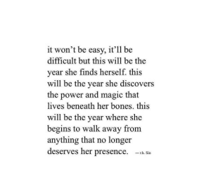 Bones, Magic, and Power: it won't be easy, it'll be  difficult but this will be the  year she finds herself. this  will be the year she discovers  the power and magic that  lives beneath her bones. this  will be the year where she  begins to walk away from  anything that no longer  deserves her presence. h Si