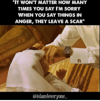 "How Many Times, Memes, and 🤖: ""IT WON'T MATTER HOW MANY  TIMES YOU SAY I'M SORRY  WHEN YOU SAY THINGS IN  ANGER, THEY LEAVE A SCAR""  UMBLR  @islam4everyone BEAUTIFUL STORY There once was a little boy who had a bad temper . His Father gave him a bag of nails and told him that every time he lost his temper , he must hammer a nail into the back of the fence post. The first day the boy had driven 37 nails into the fence post. Over the next few weeks, as he learned to control his anger, the number of nails hammered daily gradually dwindled down. He discovered it was easier to hold his temper than to drive those nails into the fence post. Finally the day came when the boy didn't lose his temper at all. He told his father about it and the father suggested that the boy now pull out one nail for each day that he was able to hold his temper. The days passed and the young boy was finally able to tell his father that all the nails were gone. The father took his son by the hand and led him to the fence. He said, 'You have done well, my son, but look at the holes in the fence. The fence will never be the same. When you say things in anger, they leave a scar just like this one. You can put a knife in a man and draw it out. It won't matter how many times you say I'm sorry , the wound is still there. ' A verbal wound is as bad as a physical one! MORAL LESSON: Words Hurts or heals. Ask yourself ""WHAT HAS YOURS DONE TODAY?"" The words you use might also be a blessing to others or a curse unto you."