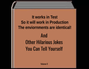 Work, Jokes, and Test: It works in Test  So it will work in Production  The enviornments are identical!  And  Other Hilarious Jokes  You Can Tell Yourself  Volume II We test everything! Nothing works in Production.