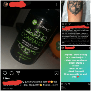 """One of my close friends started posting this stuff randomly, I thought she was smarter than think $1,200 a month is a way to live without worrying about """"time or finances"""": It Works!""""  phone caniook like . I was tired of not being able to  treat myself to what I wanted.  How many of y'all have felt that way ?! Now I get to  take the time to get my first tattoo without stressing  about the time or finances! How many of y'all can say  you get paid to treat yourself and post about it  THIS is what working from your  CONFIANZA  Loveeee that my office can be wherever I decide each  day !  #tattoos #work #workfromphonelife #bestdayever  ANTI-STRESS FORMULA  with NATURAL ADAPTOGENS*  TM  Anyone I know looking  for a part time job??  DIETARY SUPPLEMENT  - Make your own hours  - $800-$1200 a  month  60 TABLETS  - Must be 18+  - Work from wifi  Drop a emoji to be sent  info  Q ♡  this  ey guys!! Check this out!!  -STRESS capsules!!  2 likes  Q ♡  O it's clini.. more  5 likes  18 hours ago  IS our new,  24 hours ago One of my close friends started posting this stuff randomly, I thought she was smarter than think $1,200 a month is a way to live without worrying about """"time or finances"""""""