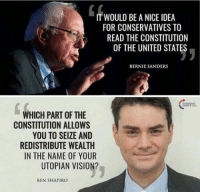 Bernie Sanders, Memes, and Vision: IT WOULD BE A NICE IDEA  FOR CONSERVATIVES TO  READ THE CONSTITUTION  OF THE UNITED STATES  BERNIE SANDERS  WHICH PART OF THE  CONSTITUTION ALLOWS  YOU TO SEIZE AND  REDISTRIBUTE WEALTH  IN THE NAME OF YOUR  UTOPIAN VISION?  BEN SHAPIRO