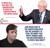 Bernie Sanders, Charlie, and Memes: IT WOULD BE A  NICE IDEA FOR  CONSERVATIVES  TO READ THE  CONSTITUTION OF  THE UNITED STATES  BERNIE SANDERS  TURNING  POINT USA  ..AND WHICH PART OF  THE CONSTITUTION GIVES  YOU THE AUTHORITY TO  STEAL THE MONEY THAT  PEOPLE WORKED HARD  FOR AND REDISTRIBUTE IT  TO PEOPLE WHO DIDNT?  CHARLIE KIRK  FOUNDER, TURNING POINT USA Truth! #SocialismSucks