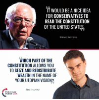 Perfect Response From Ben Shapiro! #TaxationIsTheft: IT WOULD BE A NICE IDEA  FOR CONSERVATIVES TO  READ THE CONSTITUTION  OF THE UNITED STATES,  BERNIE SANDERS  WHICH PART OF THE  CONSTITUTION ALLOWS YOU  TO SEIZE AND REDISTRIBUTE  WEALTH IN THE NAME OF  YOUR UTOPIAN VISION?  BEN SHAPIRO  TURNING  TUS Perfect Response From Ben Shapiro! #TaxationIsTheft