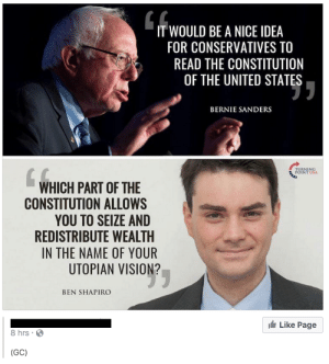 memehumor:  They must have skipped the 16th Amendment…: IT WOULD BE A NICE IDEA  FOR CONSERVATIVES TO  READ THE CONSTITUTION  OF THE UNITED STATES  BERNIE SANDERS  RNING  INT USA  4허  WHICH PART OF THE  CONSTITUTION ALLOWS  YOU TO SEIZE AND  REDISTRIBUTE WEALTH  IN THE NAME OF YOUR  UTOPIAN VISION?  BEN SHAPIRO  Like Page  8 hrs  (GC) memehumor:  They must have skipped the 16th Amendment…