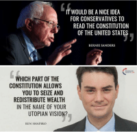 (GC): IT WOULD BE A NICE IDEA  FOR CONSERVATIVES TO  READ THE CONSTITUTION  OF THE UNITED STATES  BERNIE SANDERS  NTUSA  WHICH PART OF THE  CONSTITUTION ALLOWS  YOU TO SEIZE AND  REDISTRIBUTE WEALTH  IN THE NAME OF YOUR  UTOPIAN VISION?  BEN SHAPIRO (GC)