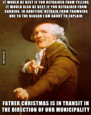 Here's a nice throwback meme from two years ago. Merry Christmas!! by emilytaege FOLLOW 4 MORE MEMES.: IT WOULD BE BEST IF YOU REFRAINED FROM YELLING  IT WOULD ALSO BE BEST IF YOU REFRAINED FROM  SOBBING. IN ADDITION, REFRAIN FROM FROWNING  DUE TO THE REASON I AM ABOUT TO EXPLAIN:  FATHER CHRISTMAS IS IN TRANSIT IN  THE DIRECTION OF OUR MUNICIPALITY  VIA 9GAG.COM Here's a nice throwback meme from two years ago. Merry Christmas!! by emilytaege FOLLOW 4 MORE MEMES.