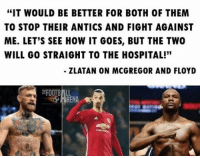 """Zlatan is a savage 😂💀 🔺LINK IN OUR BIO!! 😎🔥: """"IT WOULD BE BETTER FOR BOTH OF THEM  TO STOP THEIR ANTICS AND FIGHT AGAINST  ME. LET'S SEE HOW IT GOES, BUT THE TWO  WILL GO STRAIGHT TO THE HOSPITAL!""""  ZLATAN ON MCGREGOR AND FLOYD  RENA Zlatan is a savage 😂💀 🔺LINK IN OUR BIO!! 😎🔥"""