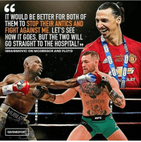 Memes, Hospital, and Fight: IT WOULD BE BETTER FOR BOTH.OF  THEM TO  STOP THEIR ANTICS AND  FIGHT AGAINST ME  LET'S SEE  HOW IT GOES, BUTTHE TWO WILL  GO STRAIGHT TO THE HOSPITAL!,,  IBRAHIMOVIC ON MCGREGOR AND FLOYD  GIVEMESPORT  uiFL  NVAALET Zlatan 💪👊