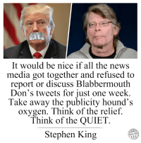 Funniest Memes Mocking Trump: http://bit.ly/2E7VusB: It would be nice if all the news  media got together and refused to  report or discuss Blabbermouth  Don's tweets for just one week.  Take away the publicity hound's  oxygen. Think of the relief.  Think of the QUIET  Stephen King  Other98 Funniest Memes Mocking Trump: http://bit.ly/2E7VusB