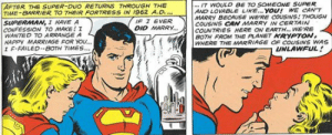Marriage, Superman, and Happy: IT WOULD BE TO SOMEONE SUPER  AND LOVABLE LIKE. YOU! WE CAN'T  MARRY BECAUSE WE'RE COUSINS: THOUGH  COUSINS CAN MARRY IN CERTAIN  COUNTRIES HERE ON EARTM..WE'RE  BOTH FROM THE PLANET KRYPTON  WHERE THE MARRIAGE OF COUSINS WAS  AFTER THE SUPER-DUO RETURNS THROUGH THE  TIME-BARRIER TO THEIR FORTRESS IN 1962 AO  SUPERMAN, I HAVE A  CONFESSION TO MAKE ! Z  WANTED TO ARRANGE A  HAPPY MARRIAGE FOR YOU.  エF-FAILED.·BOTH IMES  F J EVER  DID MARRY..  UNLAWFUL Super-Incest
