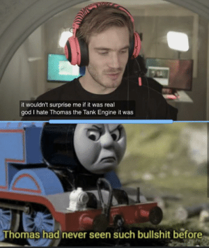 God, Bullshit, and Never: it wouldn't surprise me if it was real  god I hate Thomas the Tank Engine it was  Thomas had never seen such bullshit before How could you Pewds
