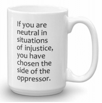 Desmond Tutu, Com, and Chosen: It you are  neutral in  situations  of injustice,  you have  chosen the  side of the  Oppressor. If you are neutral in situations of injustice, you have chosen the side of the oppressor. ~Desmond Tutu  BUY HERE >>> https://liberaldefinition.com/products/neutral-mug