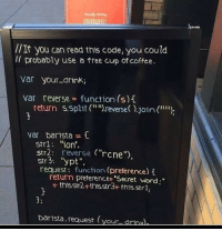 "Coffee, Free, and Word: //It you can read this code, you coulod  Il probably use a free cup of coffee.  var your-drink;  var reverse function (s)t  return 5.split (r  reverse).join (  """")  var barista  str1: ""ion',  Str2: reverse (""rcne  str3: ""ypt"",  request: function (preference)  return preferencet ""Secret word;""  + thisstr2+thts.str3+ this.strl,  3:  barista.request (your drinu Outside a coffee shop"