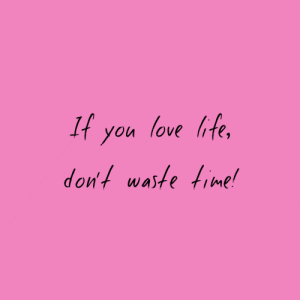 Dont Waste: It you love ife,  don't waste time!