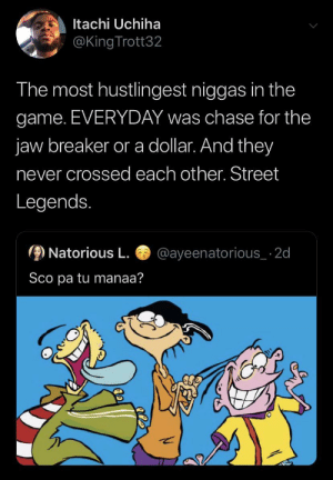 They were the definition of SQUAD 💯 (via /r/BlackPeopleTwitter): Itachi Uchiha  @King Trott32  The most hustlingest niggas in the  game. EVERYDAY was chase for the  jaw breaker or a dollar. And they  never crossed each other. Street  Legends.  Natorious L  @ayeenatorious_ 2d  Sco pa tu manaa? They were the definition of SQUAD 💯 (via /r/BlackPeopleTwitter)