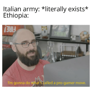 Army, History, and Pro: Italian army: *literally exists*  Ethiopia:  THINK  ALC  I'm gonna do what's called a pro-gamer move. Oof