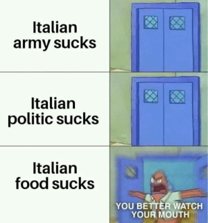 Food, Army, and Watch: Italian  army sucks  Italian  politic sucks  Italian  food sucks  YOU BETTER WATCH  YOUR MOUTH
