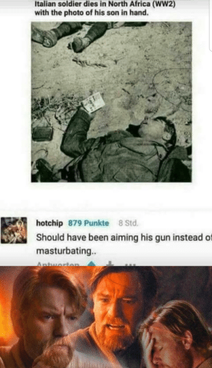 Africa, Dank Memes, and Never: Italian soldier dies in North Africa (WW2)  with the photo of his son in hand.  hotchip 879 Punkte 8 Std.  Should have been aiming his gun instead of  masturbating..  Antworten War? War never changes...