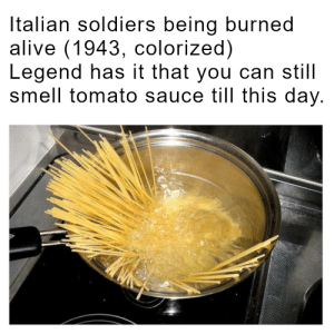 italiano: Italian soldiers being burned  alive (1943, colorized)  Legend has it that you can still  smell tomato sauce till this day. italiano