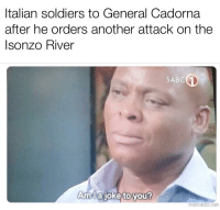 Italian Soldiers: Italian soldiers to General Cadorna  after he orders another attack on the  sonzo River  SABC  Amllaioke to vou?  mematic het