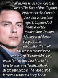 """Fresh, Head, and Memes: Itall makes sense now. Captain  Jack is The Face of Boe. Captain  Jack cannot die. Captain  Jack was once a time  agent. Captain Jack  wears a vortex  manipulator. Dorium  Maldovar sold River  Song a vortex  manipulator """"fresh off  the wrist of a handsome  time agent."""" Dorium Maldovar  works for The Headless Monks from  time to time. The Headless Monks  decapitate people. The Face of Boe  is a head without a body. Boom."""